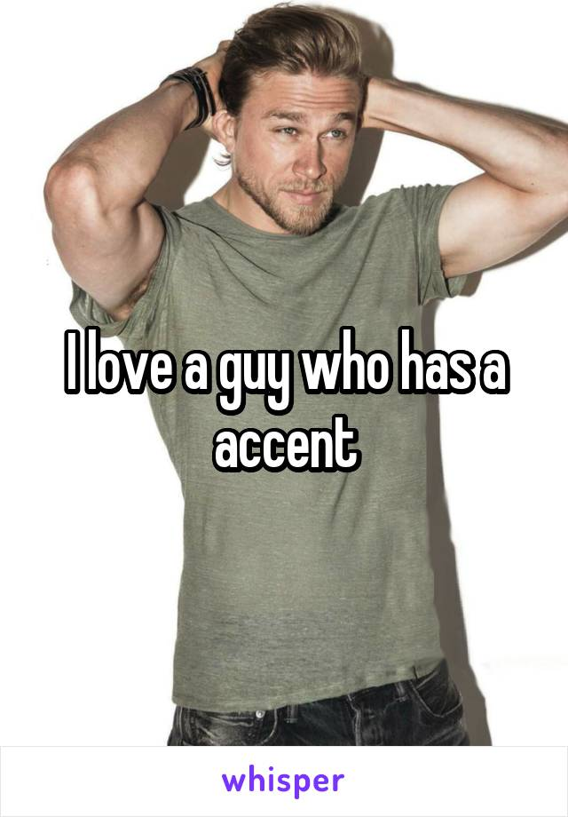 I love a guy who has a accent