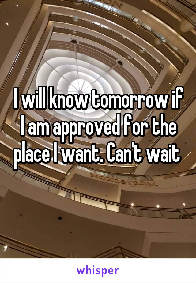 I will know tomorrow if I am approved for the place I want. Can't wait