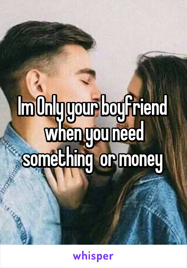 Im Only your boyfriend  when you need something  or money