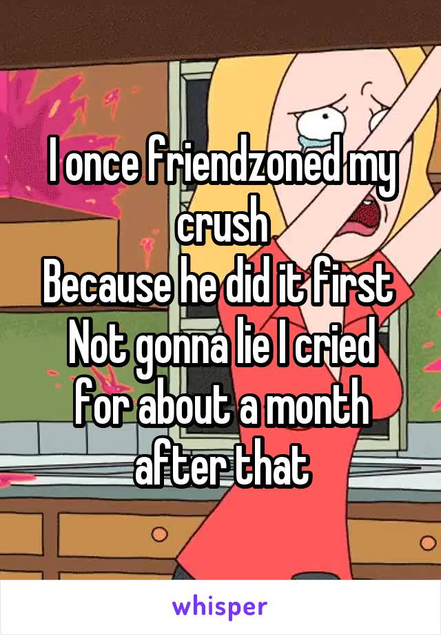 I once friendzoned my crush Because he did it first  Not gonna lie I cried for about a month after that