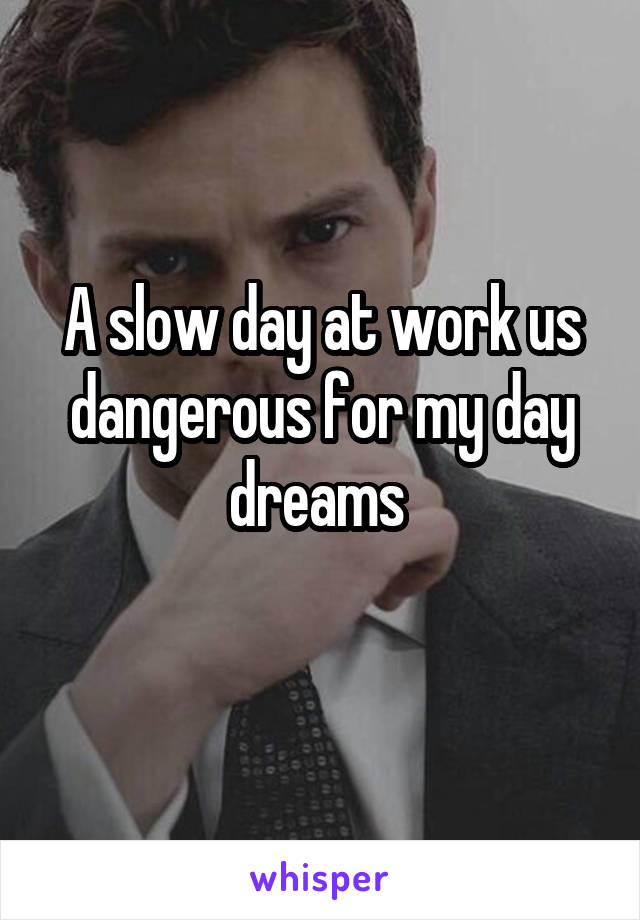 A slow day at work us dangerous for my day dreams