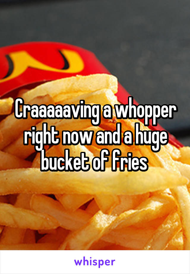 Craaaaaving a whopper right now and a huge bucket of fries