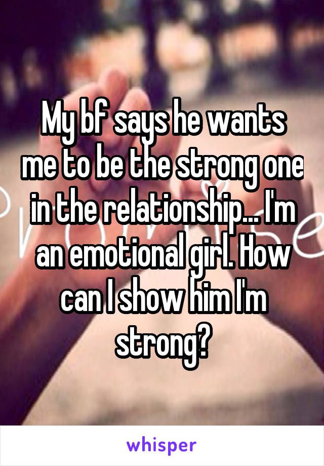 My bf says he wants me to be the strong one in the relationship... I'm an emotional girl. How can I show him I'm strong?