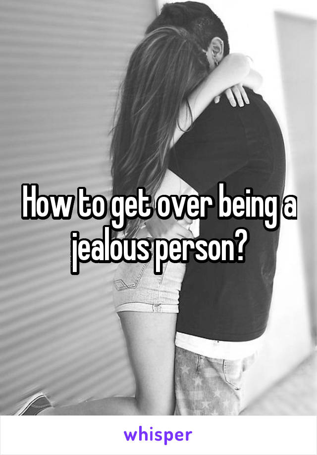 How to get over being a jealous person?