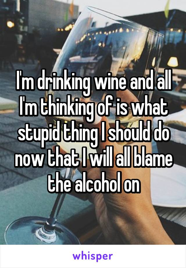I'm drinking wine and all I'm thinking of is what stupid thing I should do now that I will all blame the alcohol on