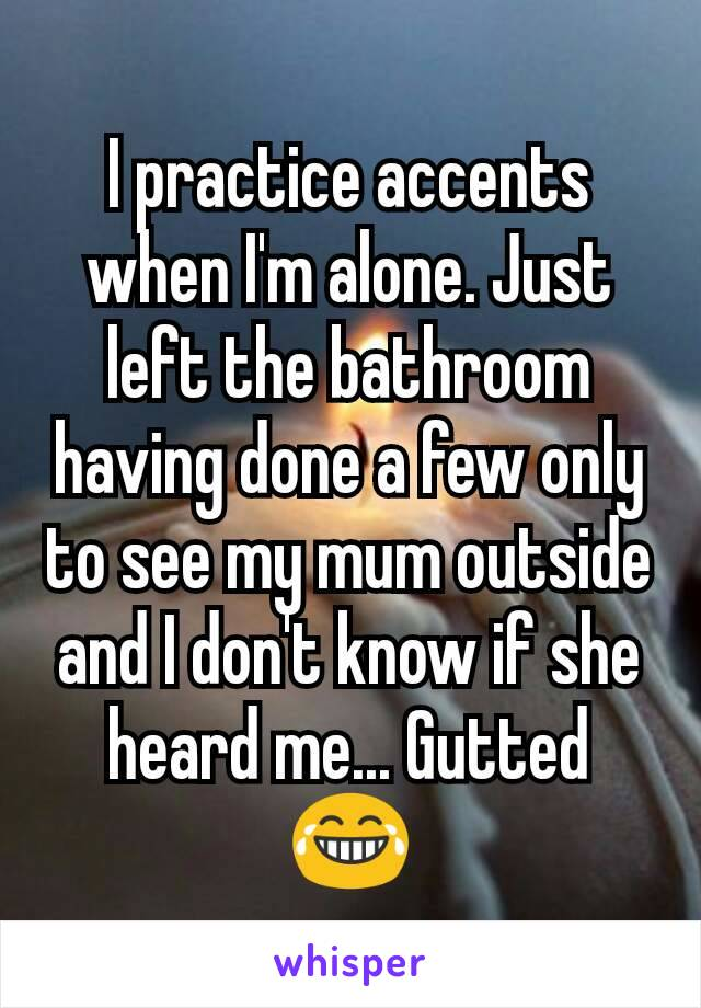 I practice accents when I'm alone. Just left the bathroom having done a few only to see my mum outside and I don't know if she heard me... Gutted 😂