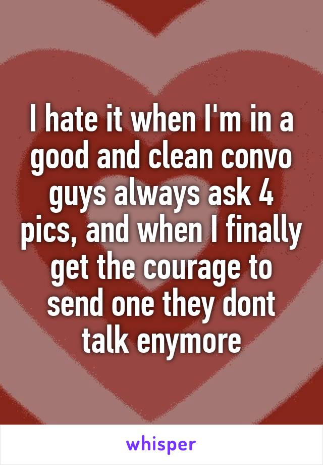 I hate it when I'm in a good and clean convo guys always ask 4 pics, and when I finally get the courage to send one they dont talk enymore