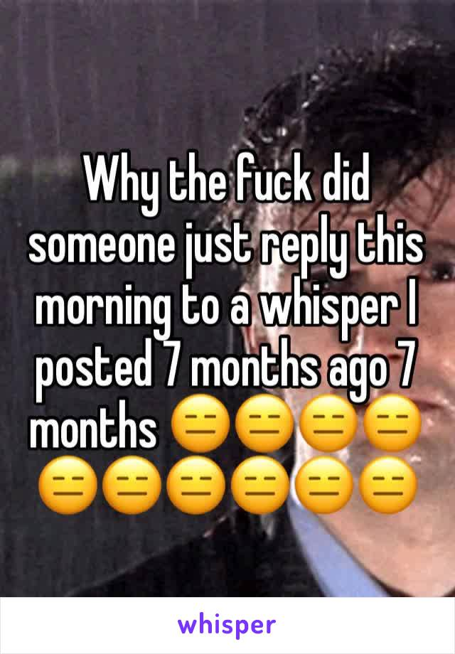 Why the fuck did someone just reply this morning to a whisper I posted 7 months ago 7 months 😑😑😑😑😑😑😑😑😑😑
