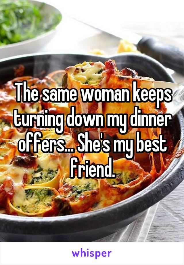 The same woman keeps turning down my dinner offers... She's my best friend.