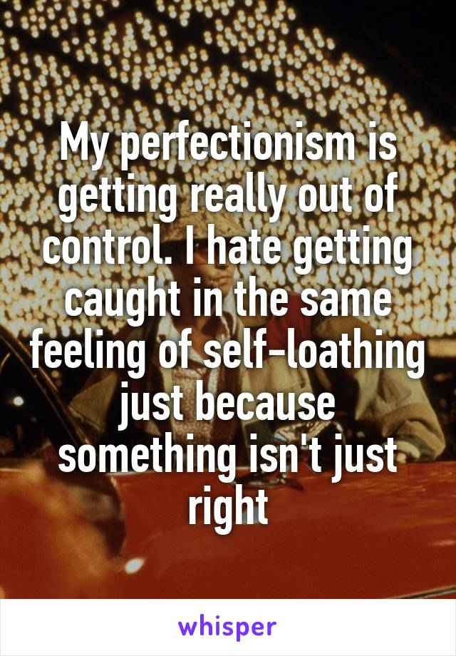 My perfectionism is getting really out of control. I hate getting caught in the same feeling of self-loathing just because something isn't just right