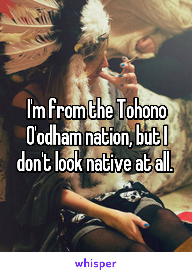 I'm from the Tohono O'odham nation, but I don't look native at all.