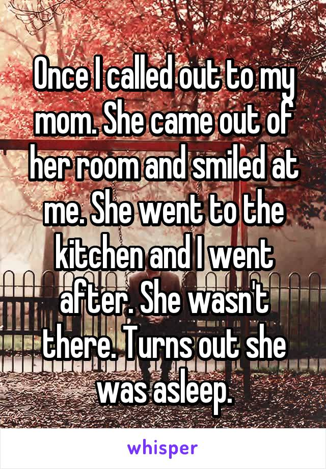 Once I called out to my mom. She came out of her room and smiled at me. She went to the kitchen and I went after. She wasn't there. Turns out she was asleep.