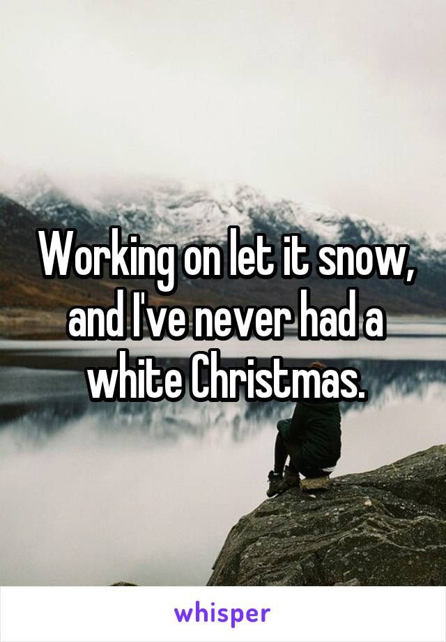 Working on let it snow, and I've never had a white Christmas.