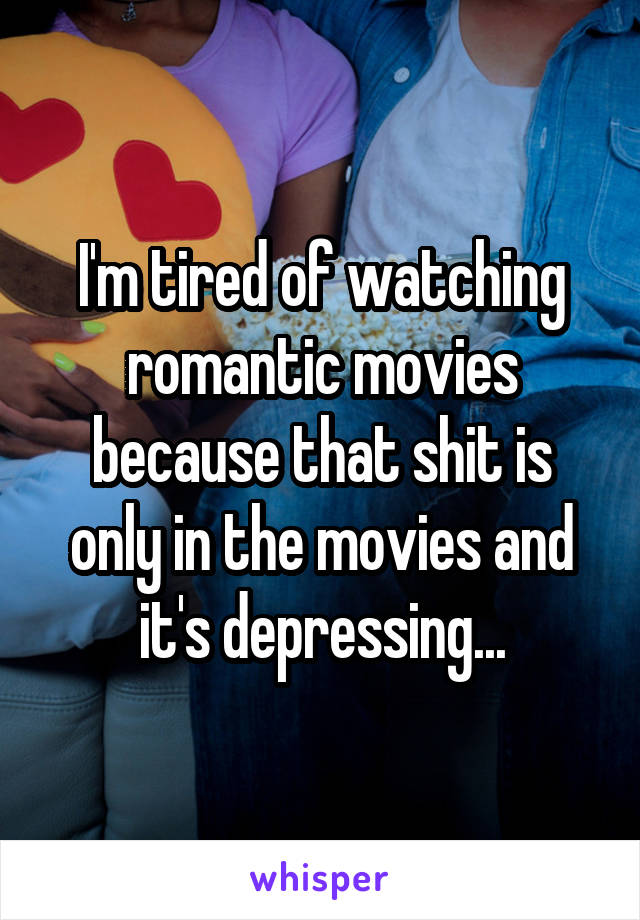 I'm tired of watching romantic movies because that shit is only in the movies and it's depressing...