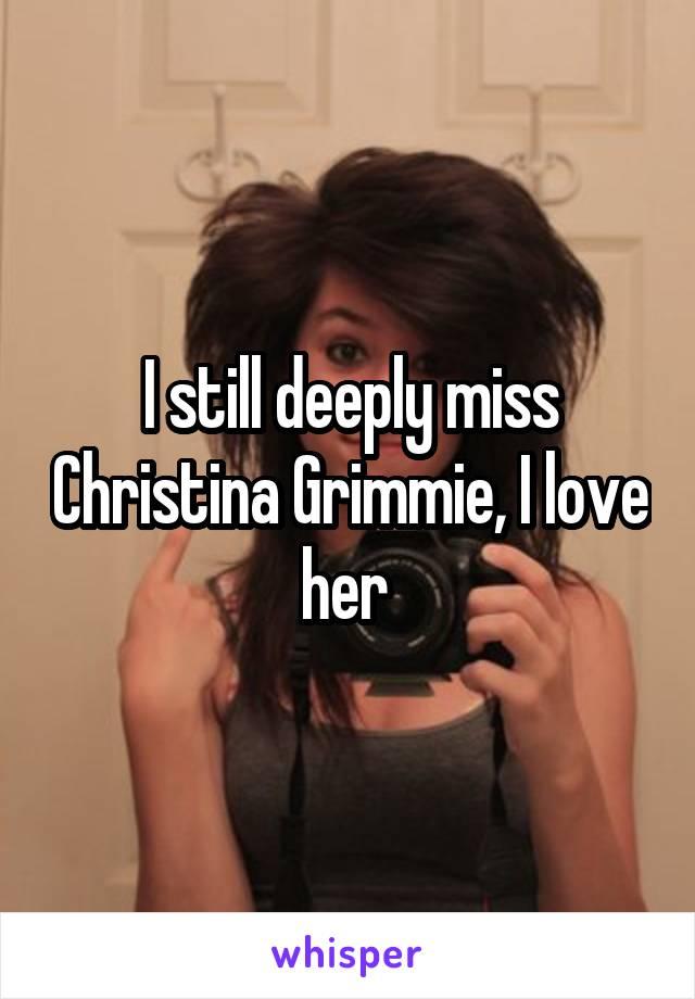 I still deeply miss Christina Grimmie, I love her