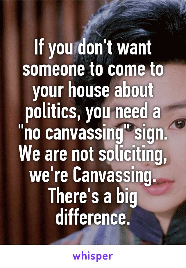 """If you don't want someone to come to your house about politics, you need a """"no canvassing"""" sign. We are not soliciting, we're Canvassing. There's a big difference."""