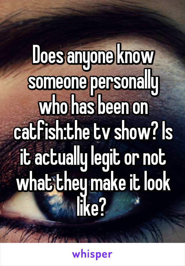 Does anyone know someone personally who has been on catfish:the tv show? Is it actually legit or not what they make it look like?