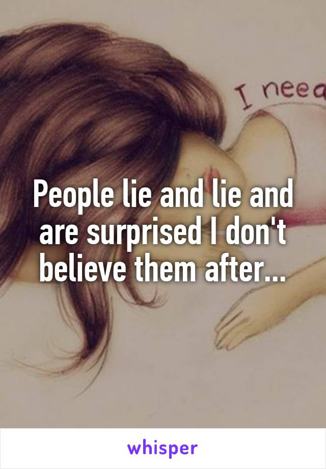 People lie and lie and are surprised I don't believe them after...