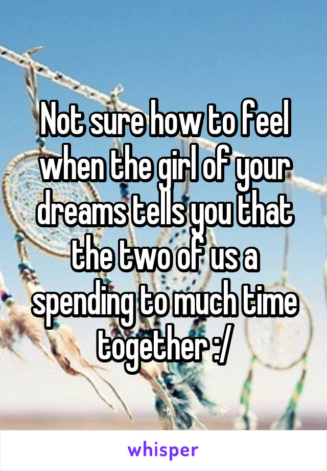 Not sure how to feel when the girl of your dreams tells you that the two of us a spending to much time together :/