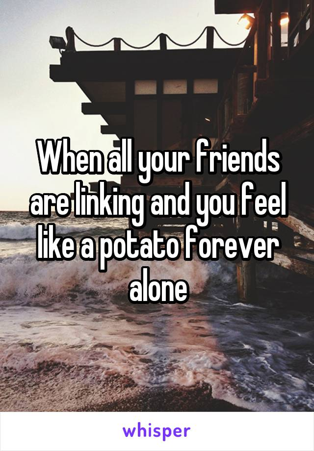 When all your friends are linking and you feel like a potato forever alone