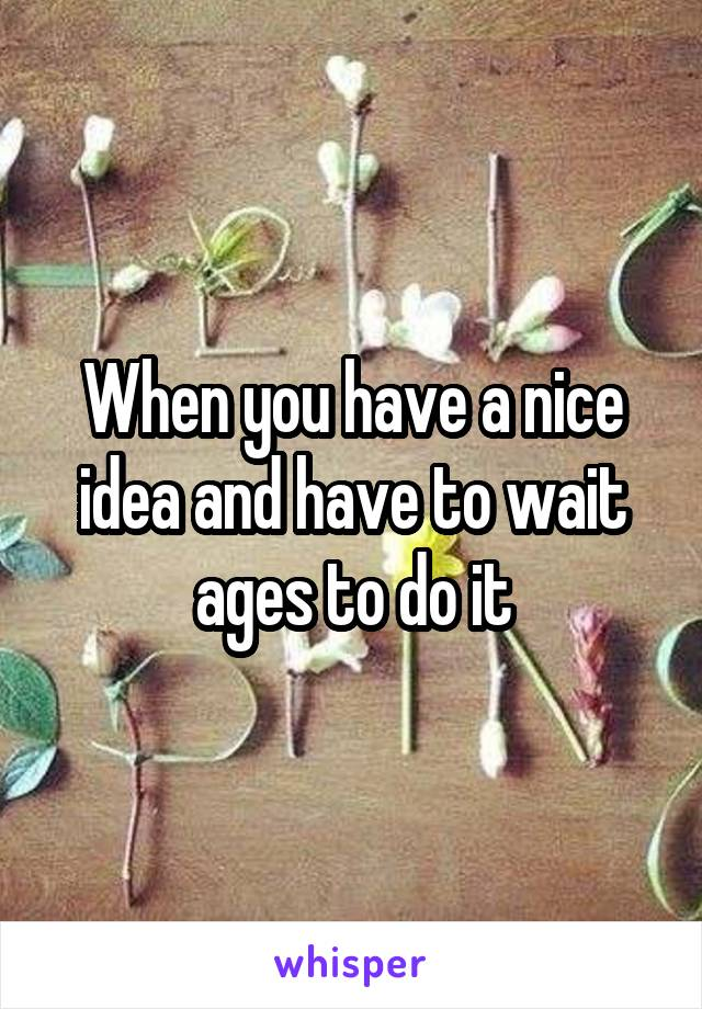 When you have a nice idea and have to wait ages to do it