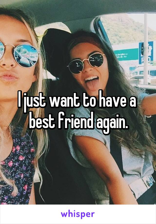 I just want to have a  best friend again.
