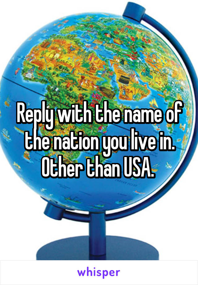 Reply with the name of the nation you live in. Other than USA.