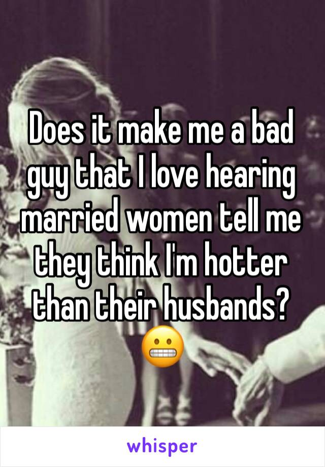 Does it make me a bad guy that I love hearing married women tell me they think I'm hotter than their husbands? 😬
