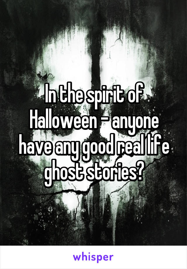 In the spirit of Halloween - anyone have any good real life ghost stories?