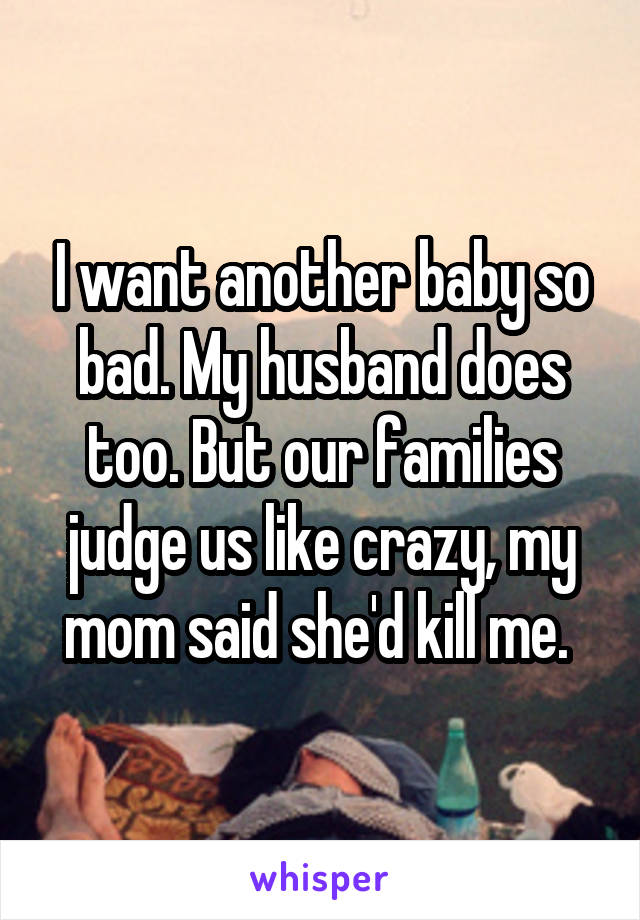 I want another baby so bad. My husband does too. But our families judge us like crazy, my mom said she'd kill me.