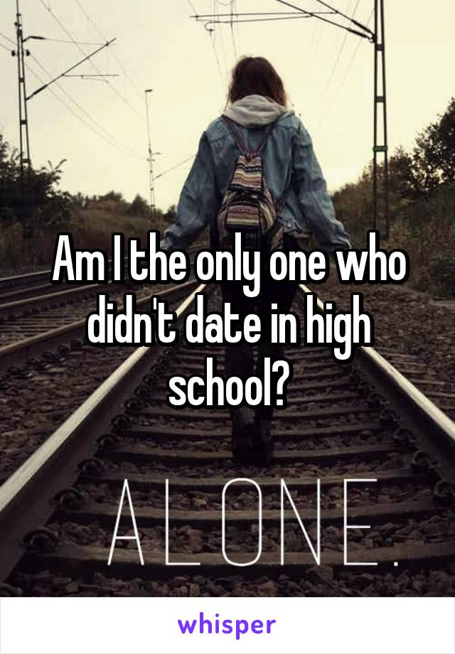 Am I the only one who didn't date in high school?