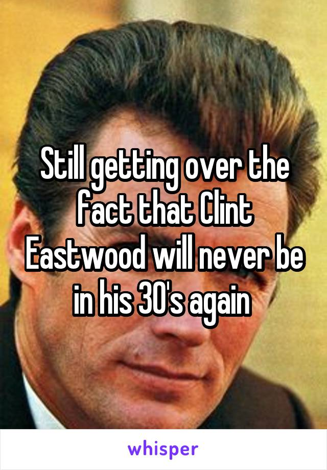 Still getting over the fact that Clint Eastwood will never be in his 30's again