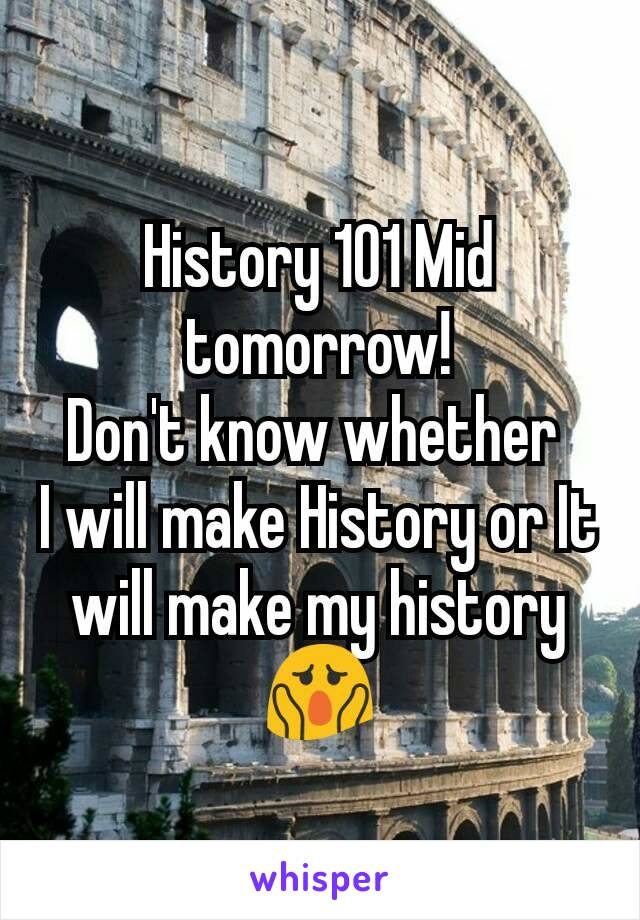 History 101 Mid tomorrow! Don't know whether  I will make History or It will make my history 😱