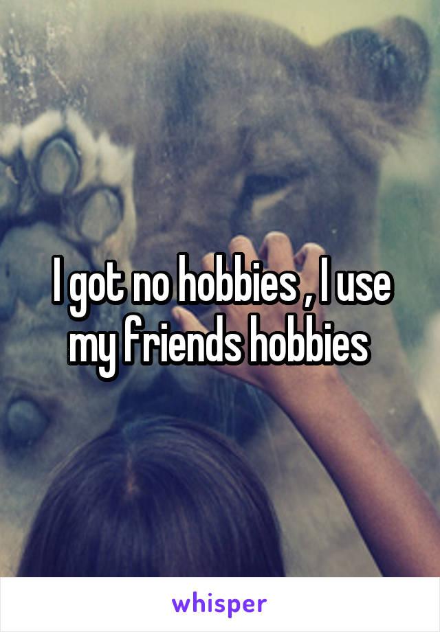 I got no hobbies , I use my friends hobbies