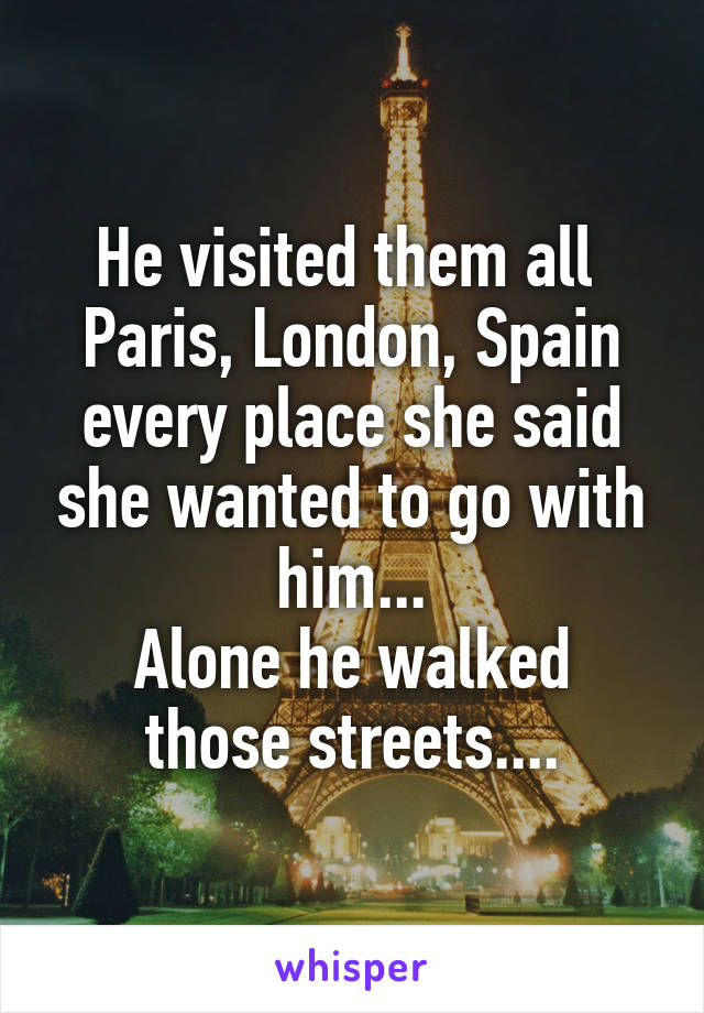He visited them all  Paris, London, Spain every place she said she wanted to go with him... Alone he walked those streets....