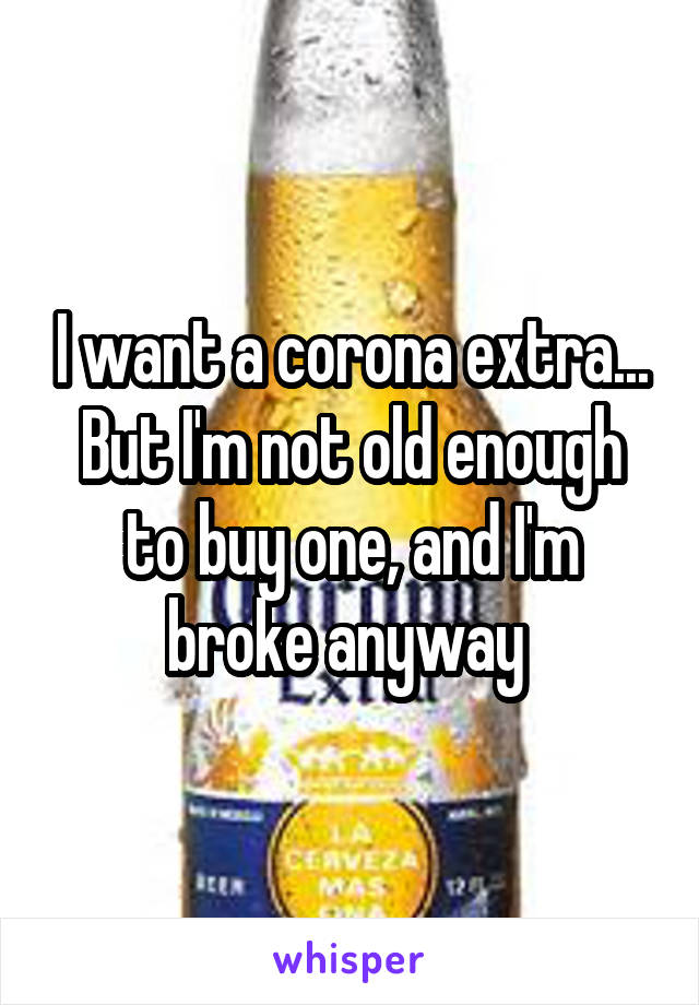I want a corona extra... But I'm not old enough to buy one, and I'm broke anyway