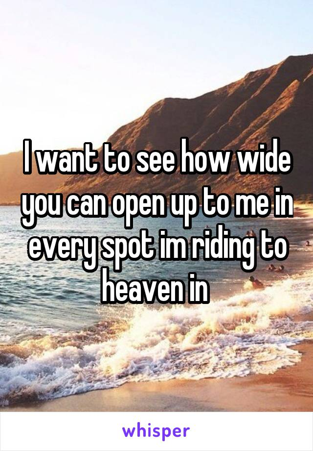 I want to see how wide you can open up to me in every spot im riding to heaven in
