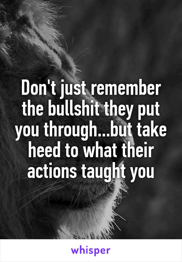 Don't just remember the bullshit they put you through...but take heed to what their actions taught you