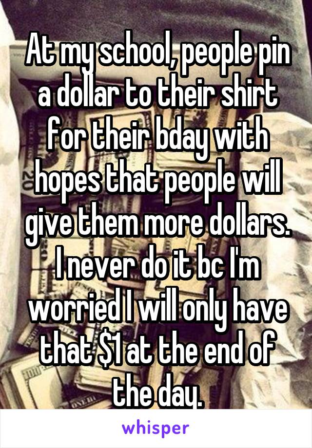 At my school, people pin a dollar to their shirt for their bday with hopes that people will give them more dollars. I never do it bc I'm worried I will only have that $1 at the end of the day.