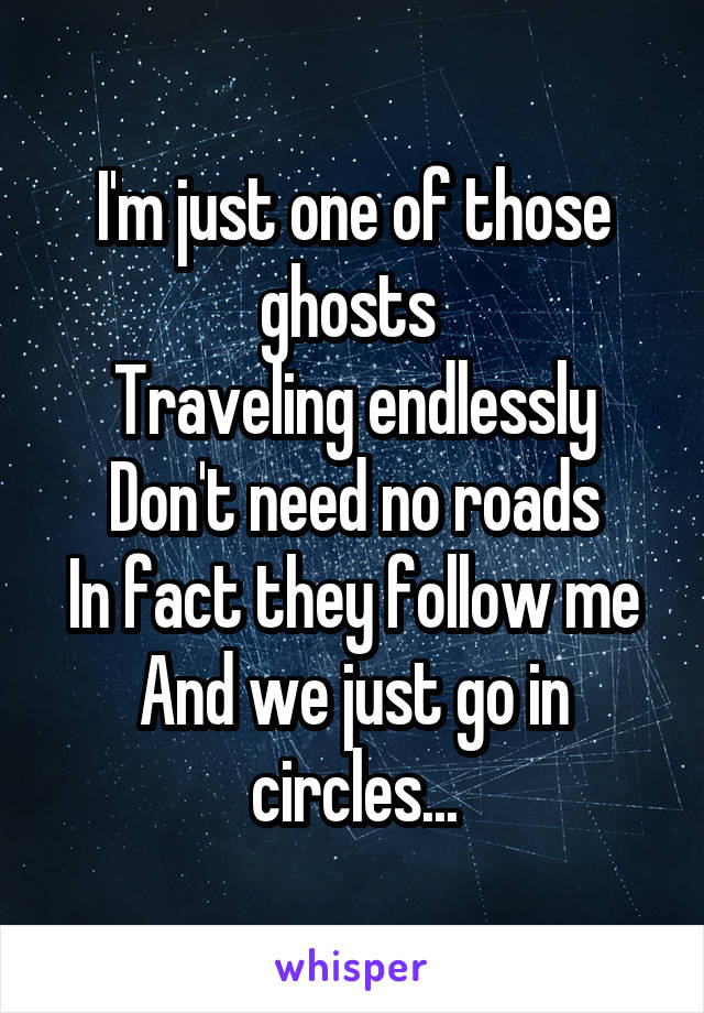 I'm just one of those ghosts  Traveling endlessly Don't need no roads In fact they follow me And we just go in circles...