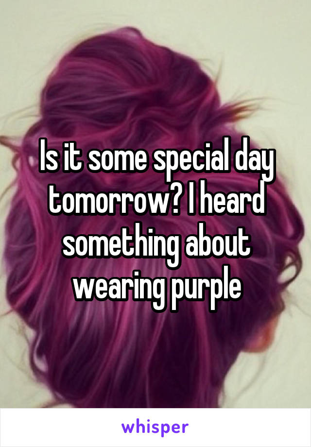Is it some special day tomorrow? I heard something about wearing purple
