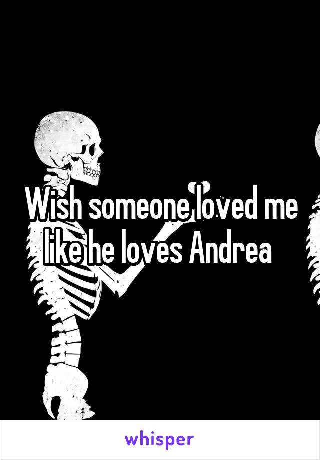 Wish someone loved me like he loves Andrea