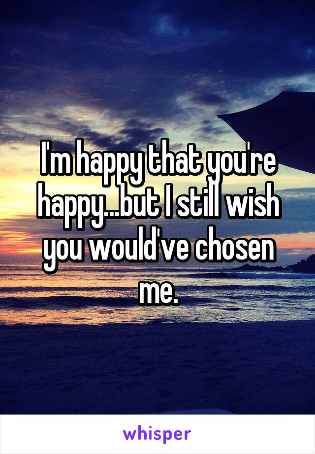 I'm happy that you're happy...but I still wish you would've chosen me.