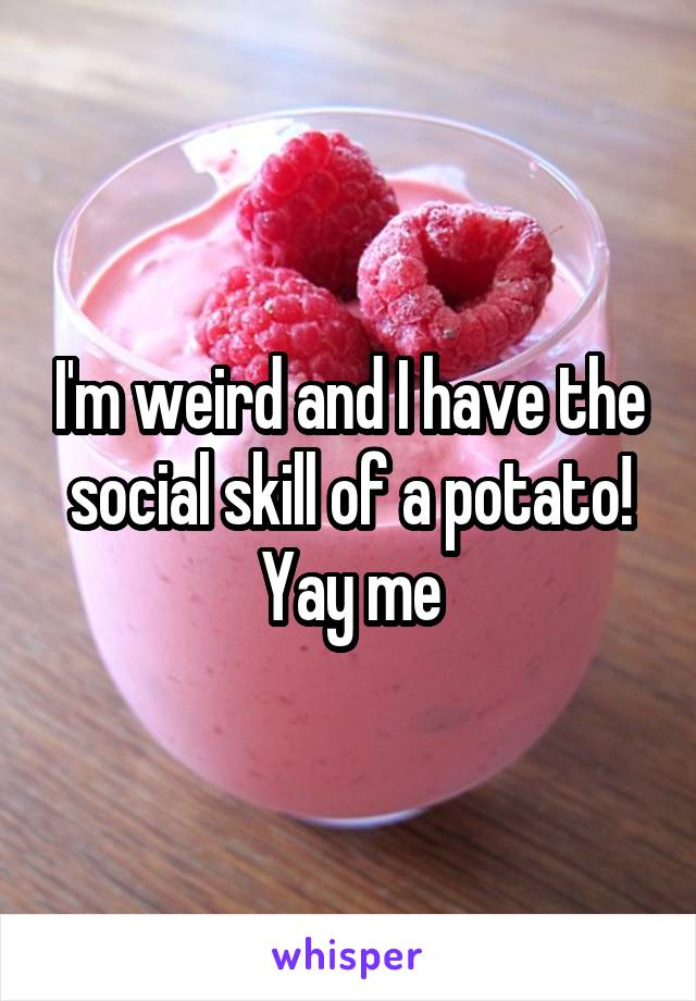 I'm weird and I have the social skill of a potato! Yay me