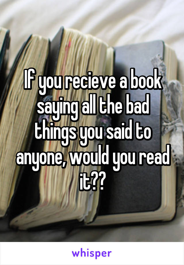 If you recieve a book saying all the bad things you said to anyone, would you read it??