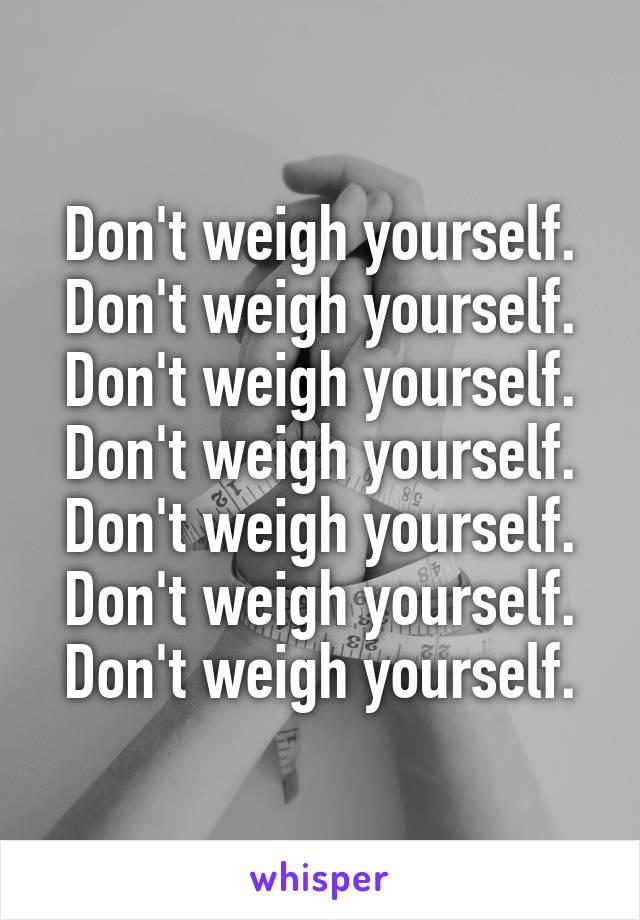 Don't weigh yourself. Don't weigh yourself. Don't weigh yourself. Don't weigh yourself. Don't weigh yourself. Don't weigh yourself. Don't weigh yourself.