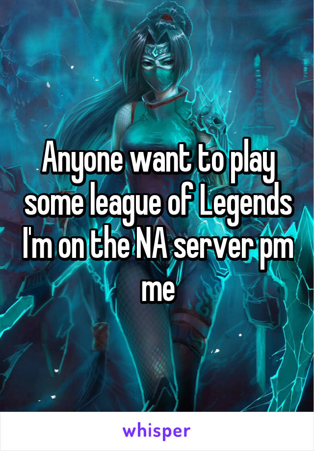 Anyone want to play some league of Legends I'm on the NA server pm me