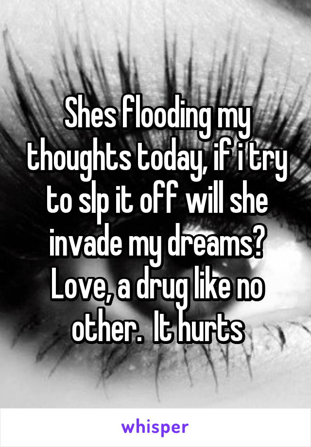 Shes flooding my thoughts today, if i try to slp it off will she invade my dreams? Love, a drug like no other.  It hurts