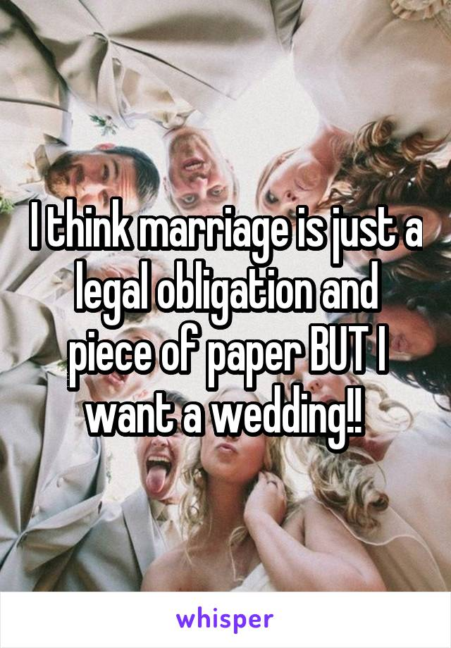 I think marriage is just a legal obligation and piece of paper BUT I want a wedding!!