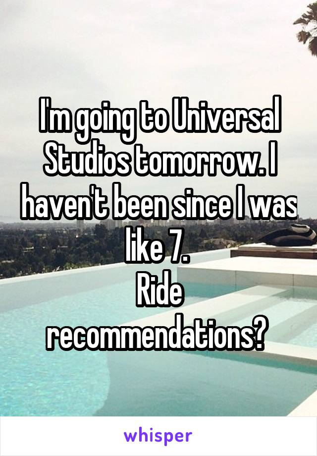 I'm going to Universal Studios tomorrow. I haven't been since I was like 7.  Ride recommendations?